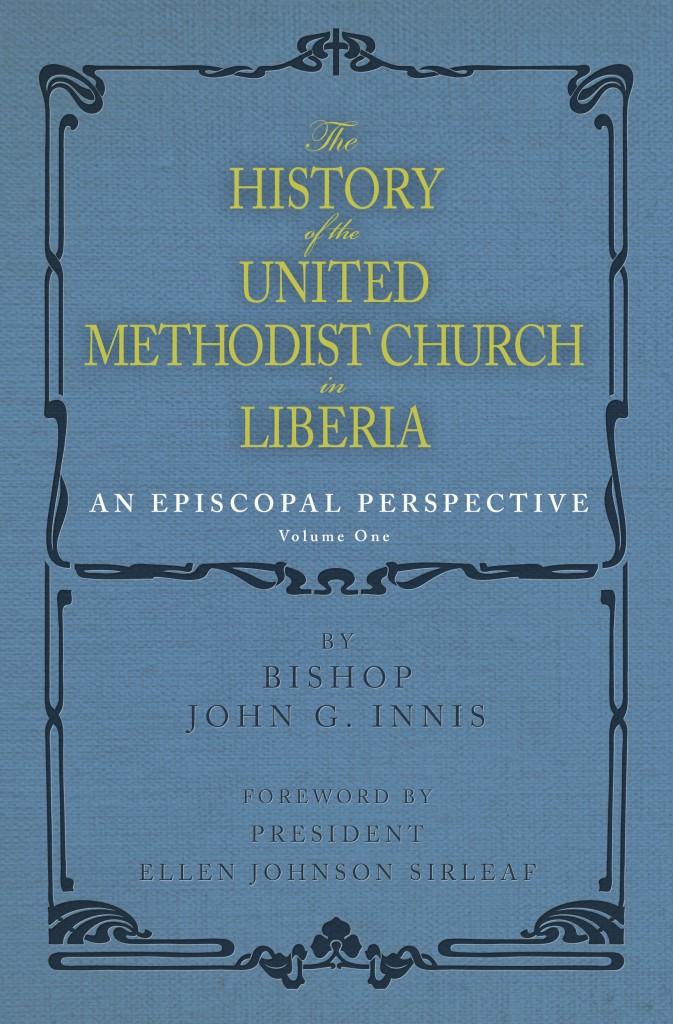 The front cover of the book The History of the United Methodist Church in Liberia by Bishop John G. Innis, Volume One, An Episcopal Perspective. Foreword by President Ellen Johnson Sirleaf